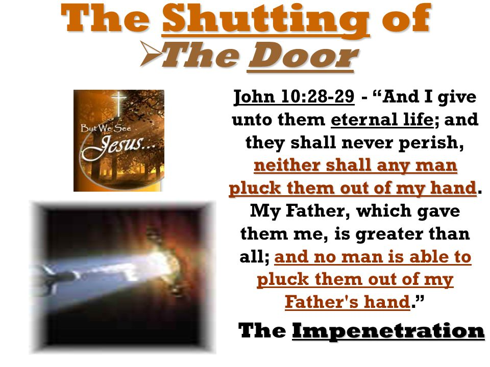 "The Shutting of  The Door Impenetration The Impenetration neither shall any man pluck them out of my hand John 10:28-29 - ""And I give unto them etern"