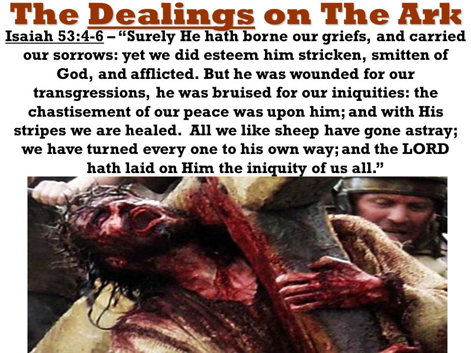 The Dealings on The Ark Isaiah 53:4-6 – Surely He hath borne our griefs, and carried our sorrows: yet we did esteem him stricken, smitten of God, and afflicted.
