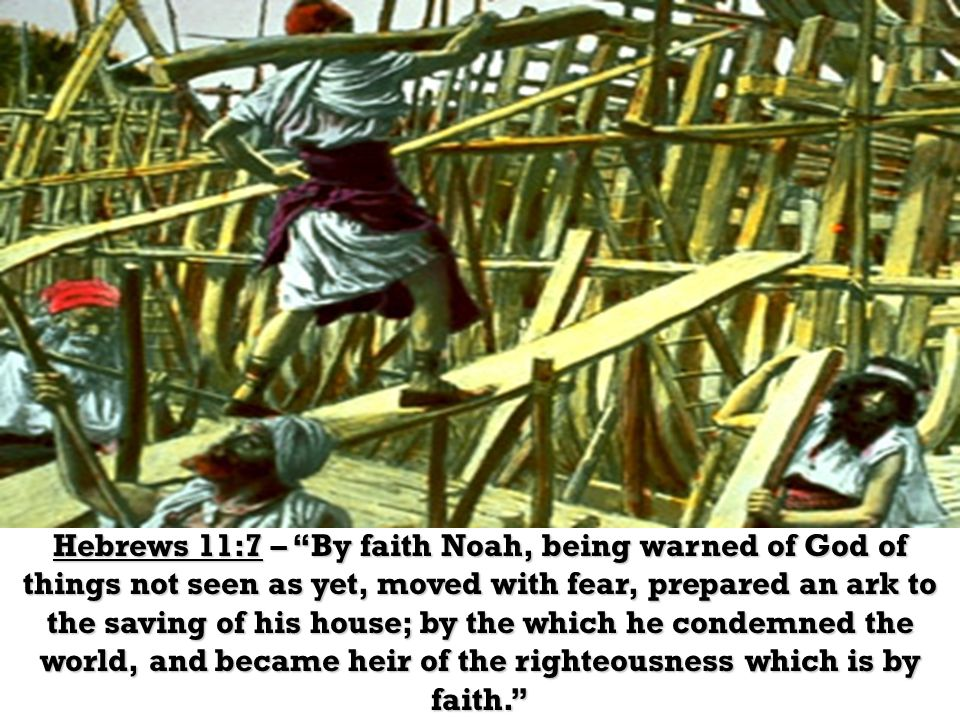 And they did all that like this… Hebrews 11:7 – By faith Noah, being warned of God of things not seen as yet, moved with fear, prepared an ark to the saving of his house; by the which he condemned the world, and became heir of the righteousness which is by faith.