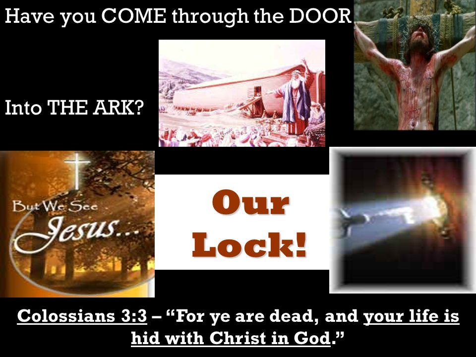 "Have you COME through the DOOR Into THE ARK? Colossians 3:3 – ""For ye are dead, and your life is hid with Christ in God."" Our Lock!"