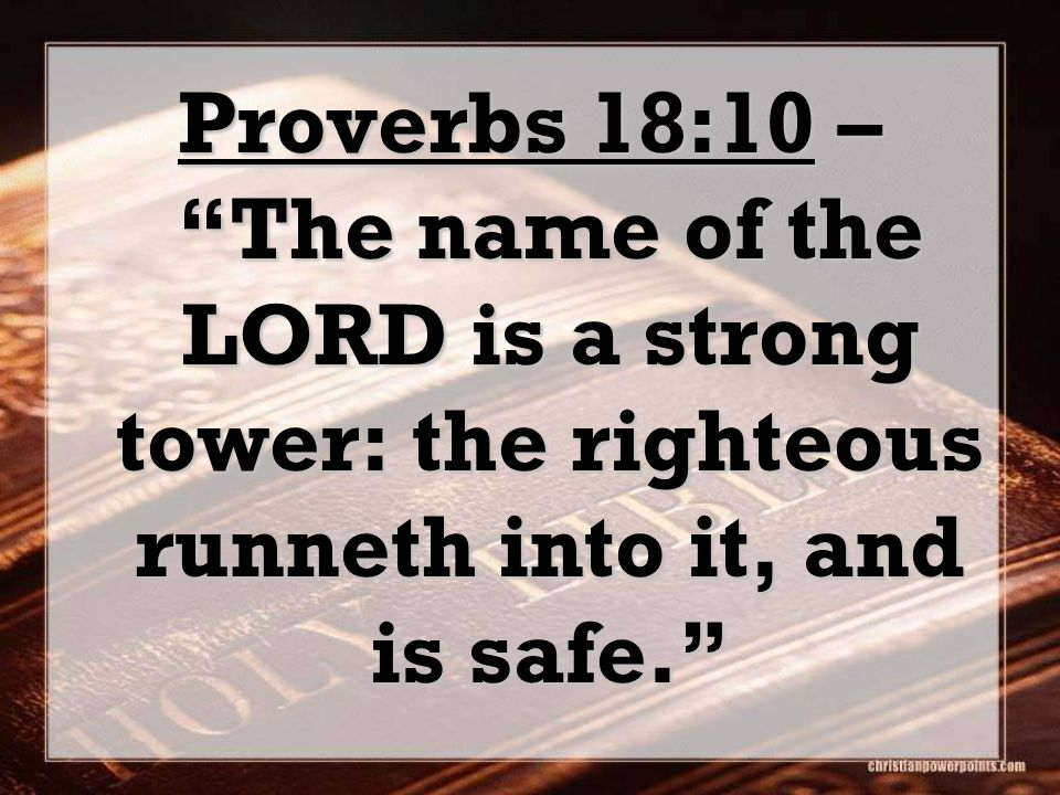 "Proverbs 18:10 – ""The name of the LORD is a strong tower: the righteous runneth into it, and is safe."""