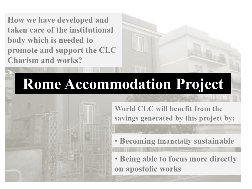 Rome Accommodation Project World CLC will benefit from the savings generated by this project by: How we have developed and taken care of the institutional body which is needed to promote and support the CLC Charism and works.