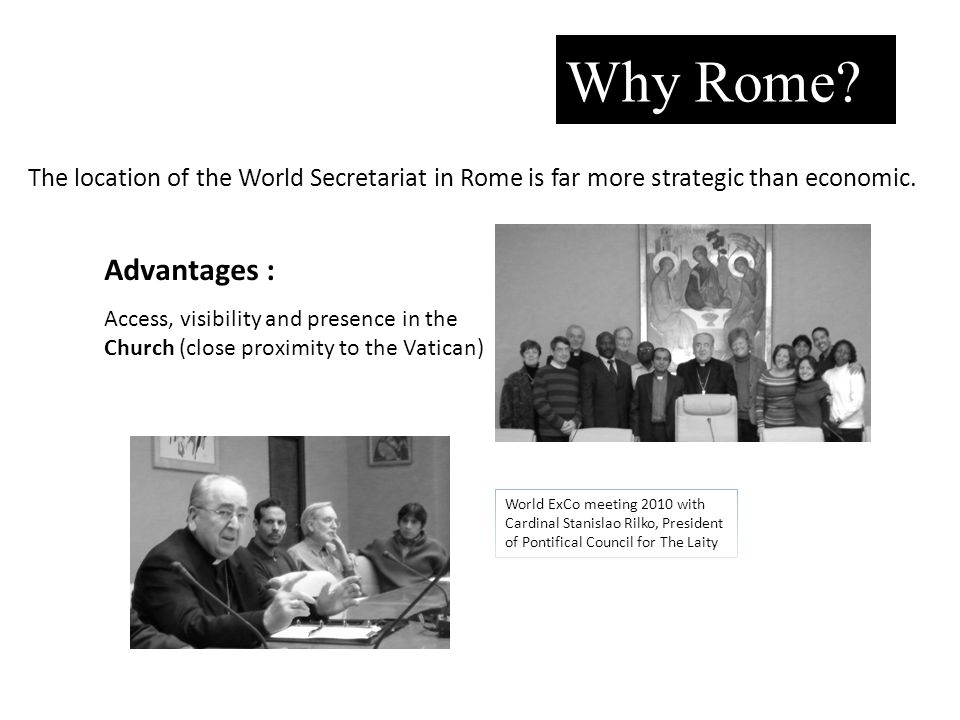 Why Rome? Advantages : The location of the World Secretariat in Rome is far more strategic than economic. Access, visibility and presence in the Churc