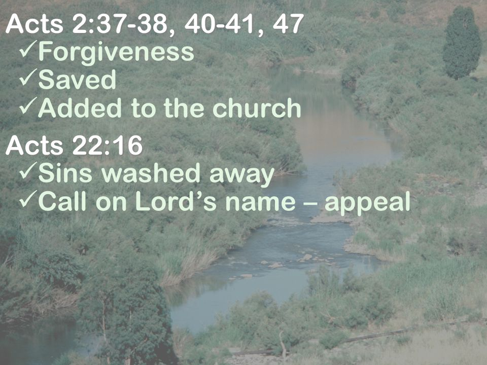 Acts 2:37-38, 40-41, 47 Forgiveness Saved Added to the church Acts 22:16 Sins washed away Call on Lord's name – appeal