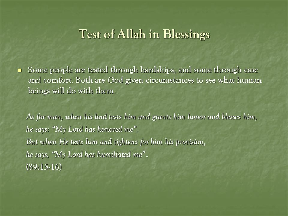Test of Allah in Blessings Some people are tested through hardships, and some through ease and comfort. Both are God given circumstances to see what h