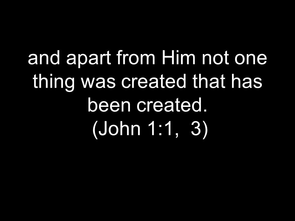 and apart from Him not one thing was created that has been created. (John 1:1, 3)