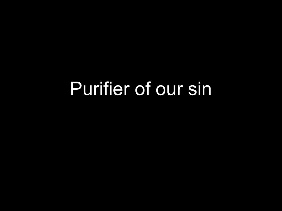 Purifier of our sin