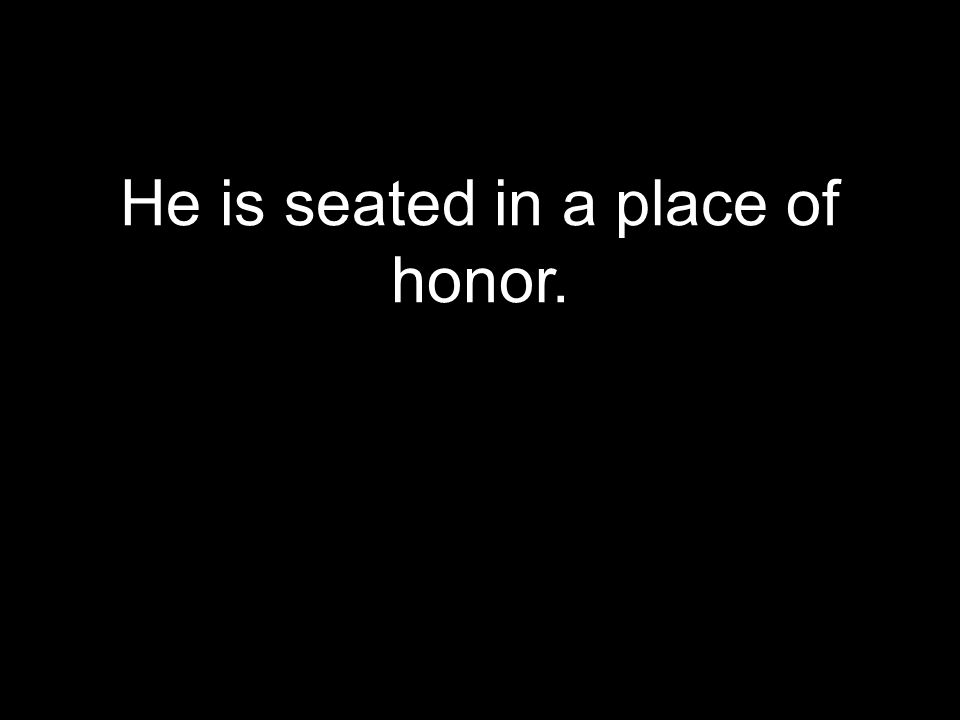 He is seated in a place of honor.