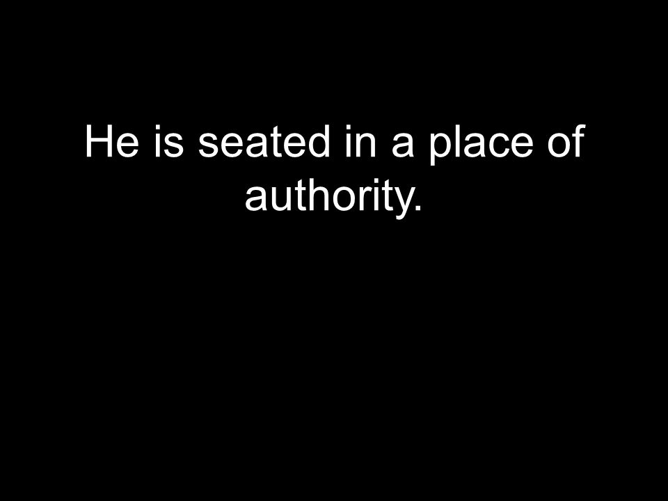 He is seated in a place of authority.