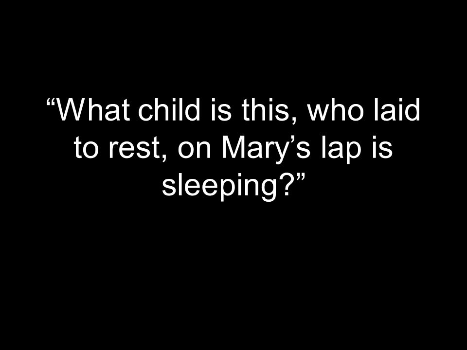 """What child is this, who laid to rest, on Mary's lap is sleeping?"""