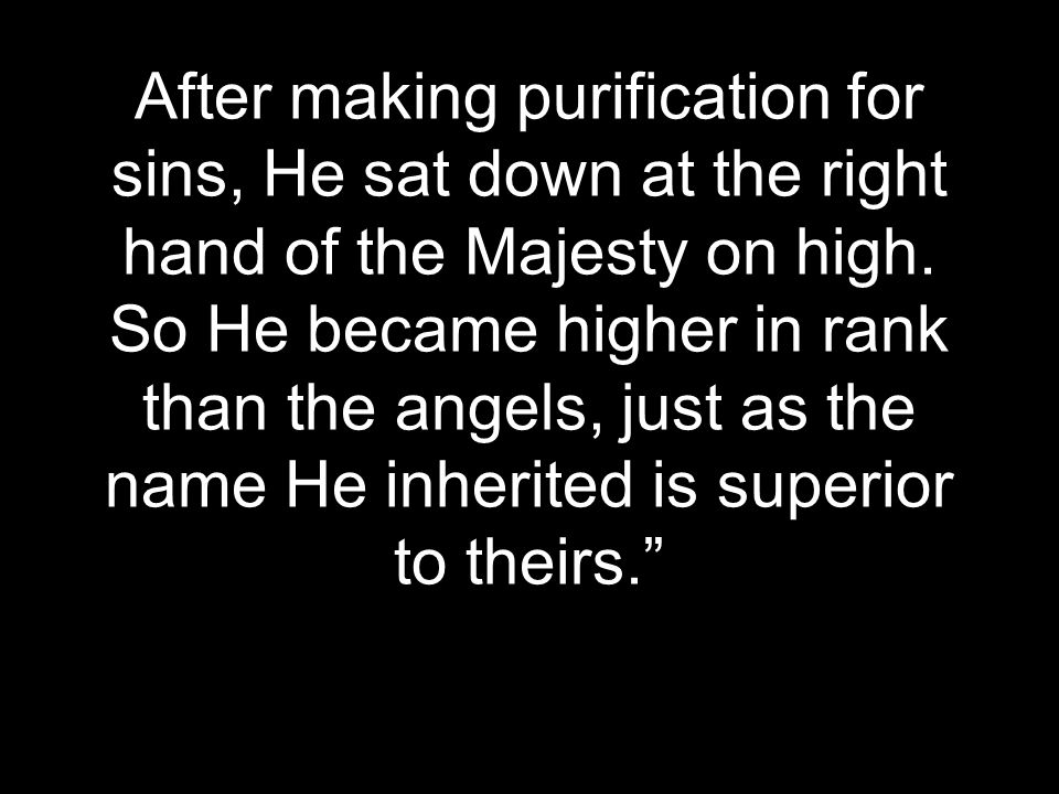 After making purification for sins, He sat down at the right hand of the Majesty on high. So He became higher in rank than the angels, just as the nam