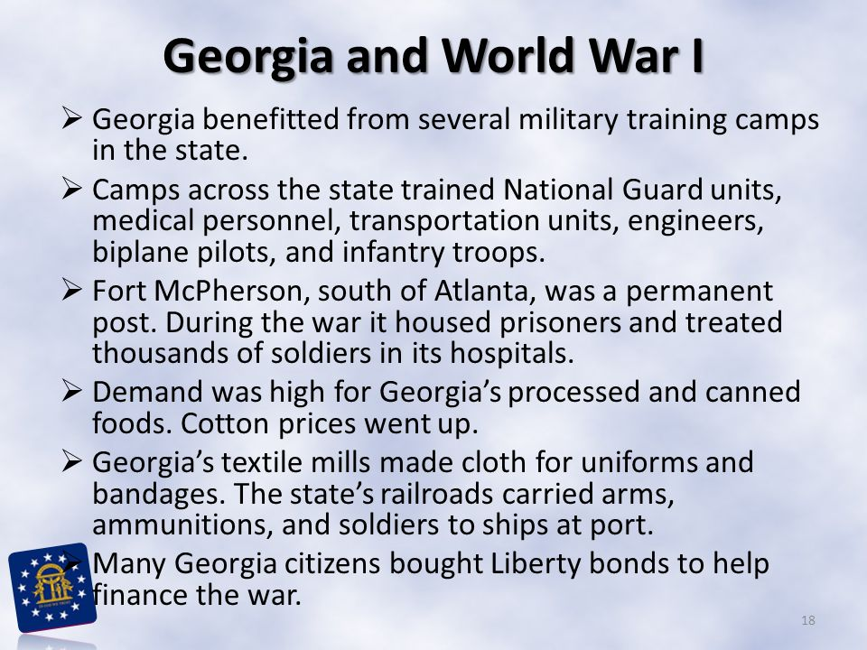 Georgia and World War I  Georgia benefitted from several military training camps in the state.  Camps across the state trained National Guard units,