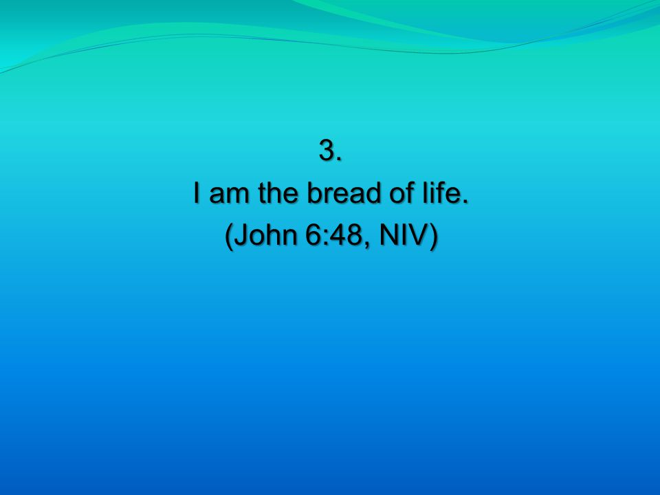 3. I am the bread of life. (John 6:48, NIV)