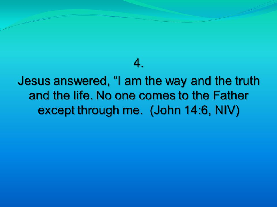4. Jesus answered, I am the way and the truth and the life.