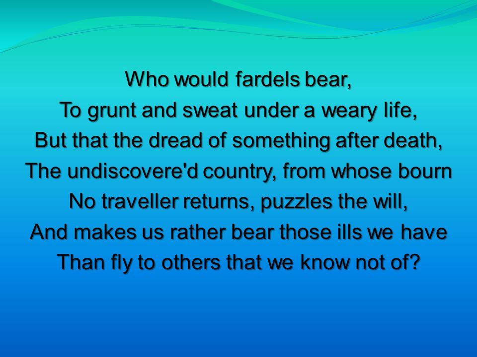 Who would fardels bear, To grunt and sweat under a weary life, But that the dread of something after death, The undiscovere d country, from whose bourn No traveller returns, puzzles the will, And makes us rather bear those ills we have Than fly to others that we know not of