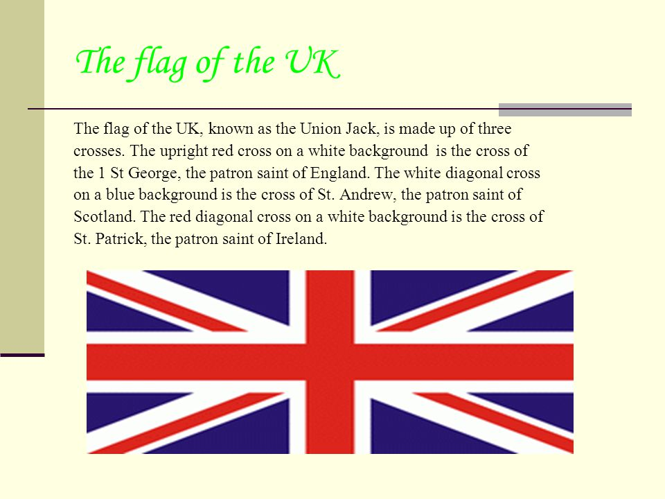 The flag of the UK The flag of the UK, known as the Union Jack, is made up of three crosses.
