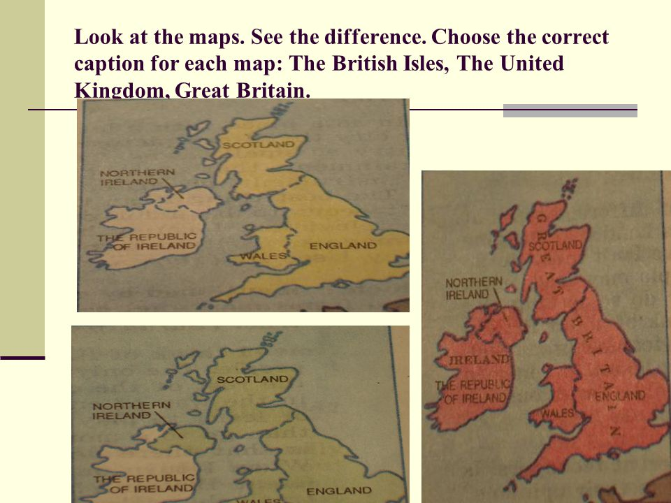 Look at the maps. See the difference. Choose the correct caption for each map: The British Isles, The United Kingdom, Great Britain.