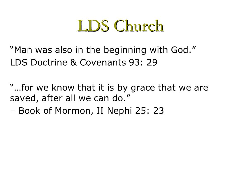 Man was also in the beginning with God. LDS Doctrine & Covenants 93: 29 …for we know that it is by grace that we are saved, after all we can do. – Book of Mormon, II Nephi 25: 23 LDS Church