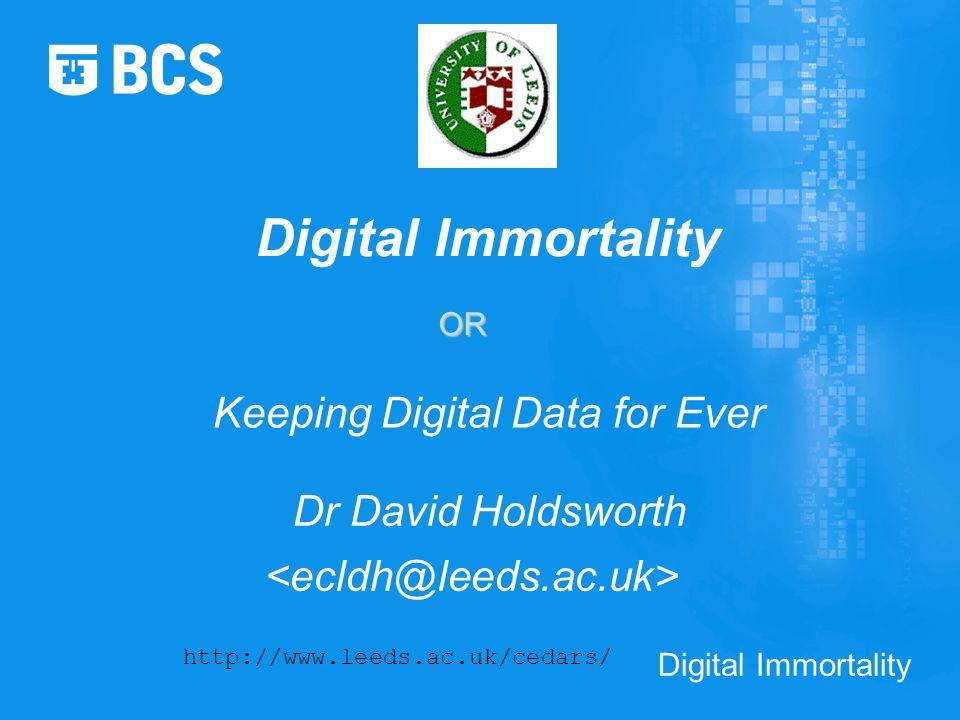 Digital Immortality Dr David Holdsworth http://www.leeds.ac.uk/cedars/ Keeping Digital Data for Ever OR