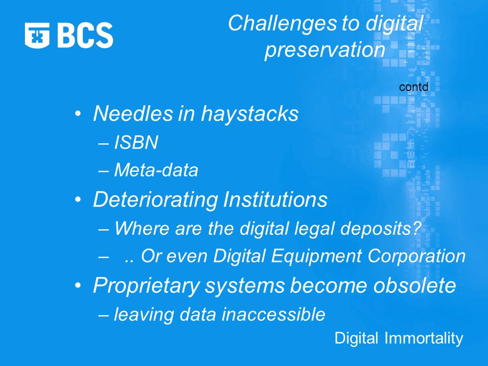 Digital Immortality Challenges to digital preservation Needles in haystacks –ISBN –Meta-data Deteriorating Institutions –Where are the digital legal deposits.