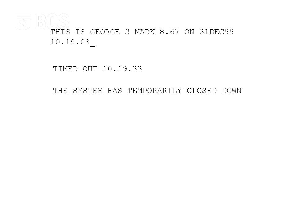Digital Immortality THIS IS GEORGE 3 MARK 8.67 ON 31DEC99 10.19.03_ TIMED OUT 10.19.33 THE SYSTEM HAS TEMPORARILY CLOSED DOWN