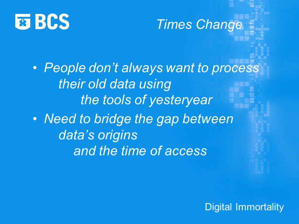 Digital Immortality Times Change People don't always want to process their old data using the tools of yesteryear Need to bridge the gap between data's origins and the time of access