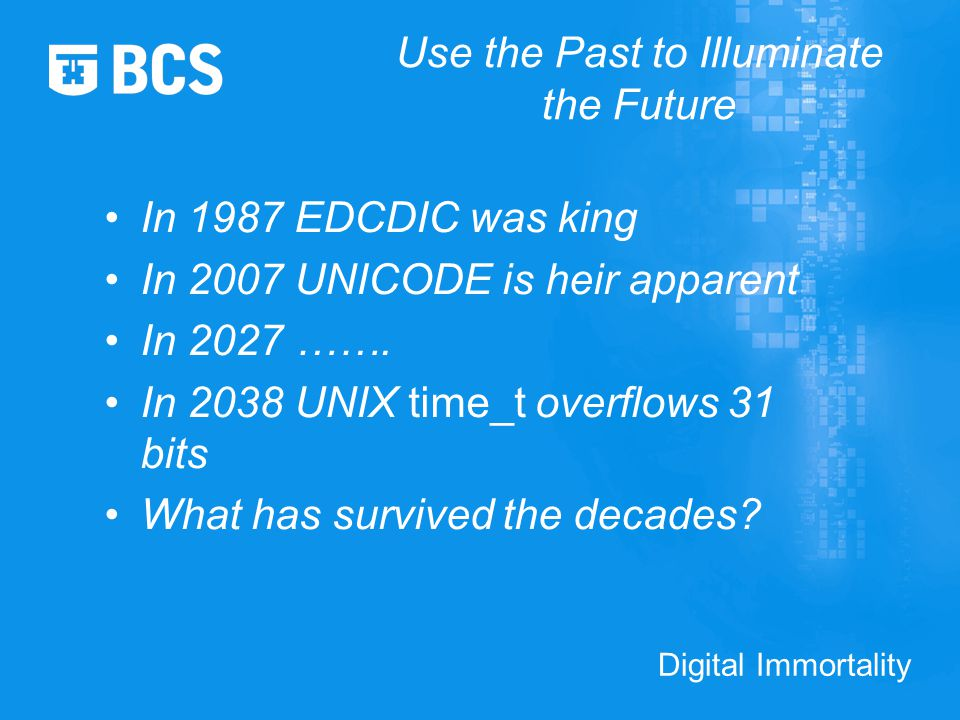 Digital Immortality Use the Past to Illuminate the Future In 1987 EDCDIC was king In 2007 UNICODE is heir apparent In 2027 …….