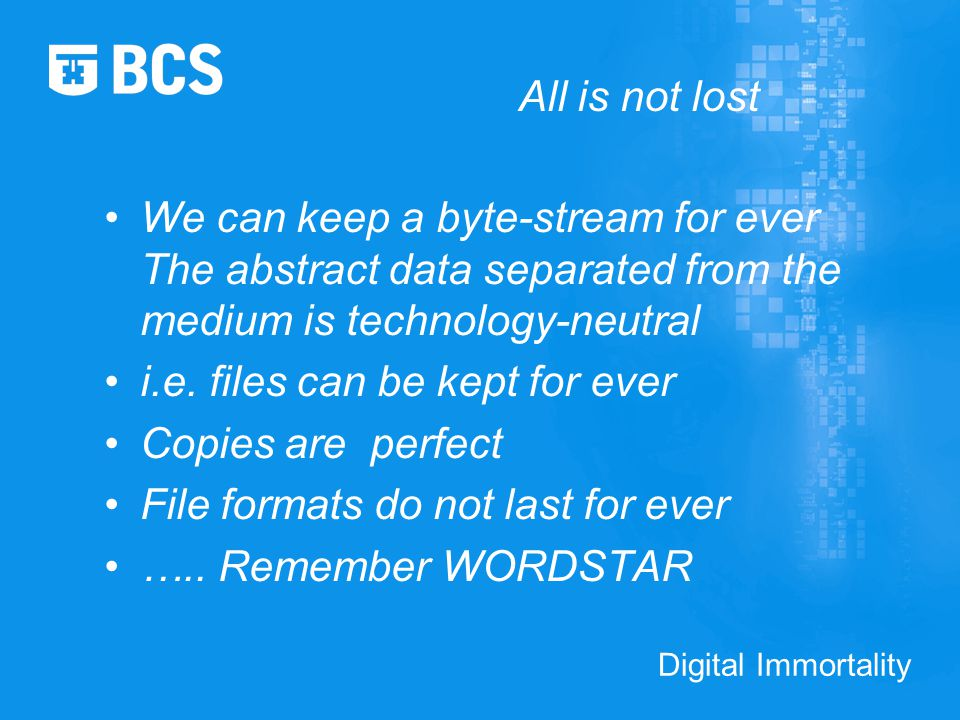Digital Immortality All is not lost We can keep a byte-stream for ever The abstract data separated from the medium is technology-neutral i.e.
