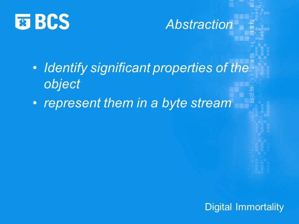 Digital Immortality Abstraction Identify significant properties of the object represent them in a byte stream