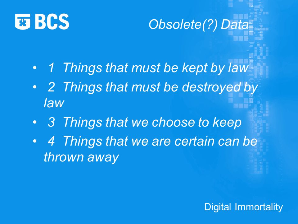 Digital Immortality Obsolete( ) Data 1 Things that must be kept by law 2 Things that must be destroyed by law 3 Things that we choose to keep 4 Things that we are certain can be thrown away