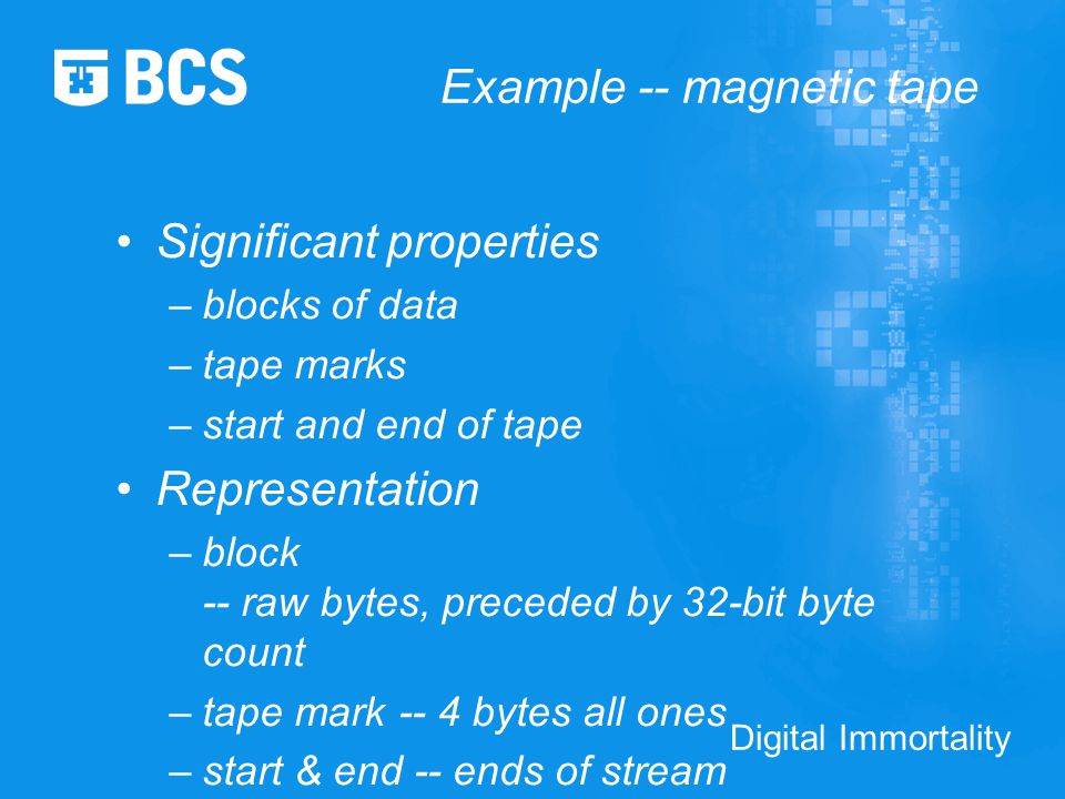 Digital Immortality Example -- magnetic tape Significant properties –blocks of data –tape marks –start and end of tape Representation –block -- raw bytes, preceded by 32-bit byte count –tape mark -- 4 bytes all ones –start & end -- ends of stream