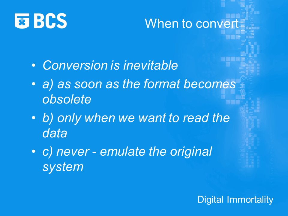 Digital Immortality When to convert Conversion is inevitable a) as soon as the format becomes obsolete b) only when we want to read the data c) never - emulate the original system