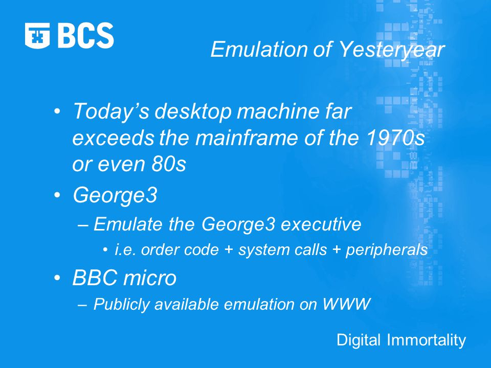 Digital Immortality Emulation of Yesteryear Today's desktop machine far exceeds the mainframe of the 1970s or even 80s George3 –Emulate the George3 executive i.e.