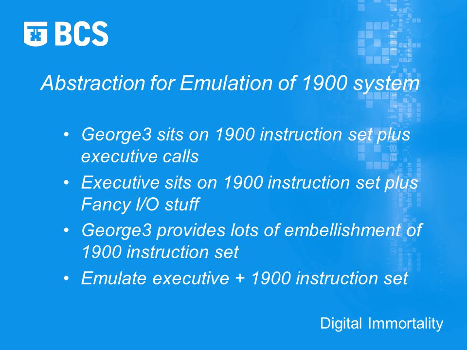Digital Immortality Abstraction for Emulation of 1900 system George3 sits on 1900 instruction set plus executive calls Executive sits on 1900 instruction set plus Fancy I/O stuff George3 provides lots of embellishment of 1900 instruction set Emulate executive + 1900 instruction set