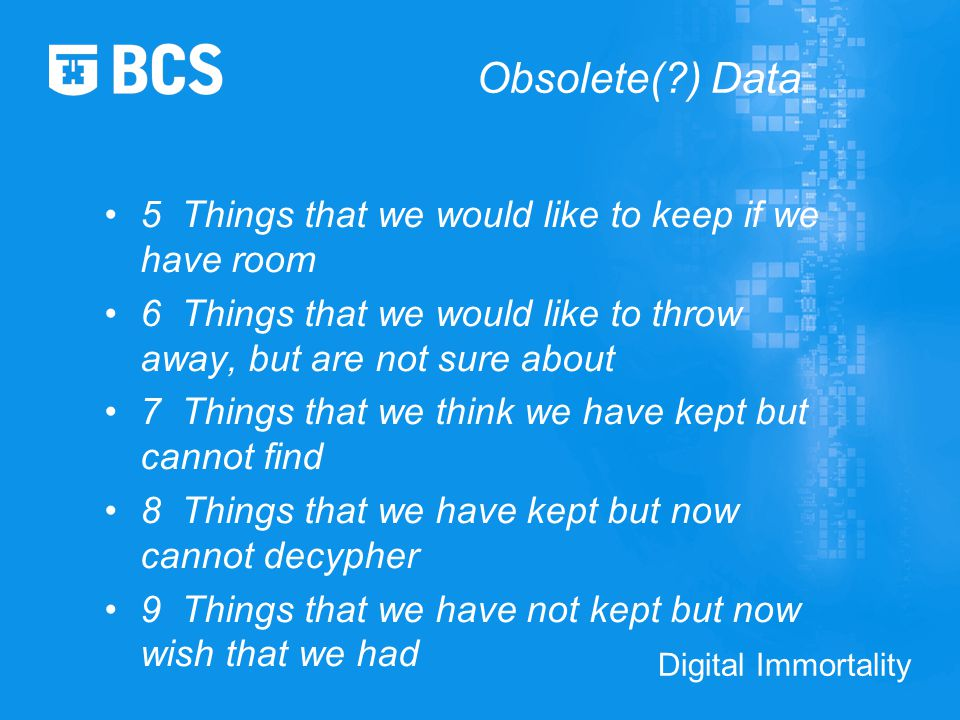 Digital Immortality Obsolete(?) Data 5 Things that we would like to keep if we have room 6 Things that we would like to throw away, but are not sure about 7 Things that we think we have kept but cannot find 8 Things that we have kept but now cannot decypher 9 Things that we have not kept but now wish that we had