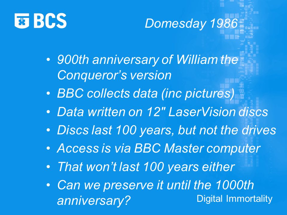 Digital Immortality Domesday 1986 900th anniversary of William the Conqueror's version BBC collects data (inc pictures) Data written on 12 LaserVision discs Discs last 100 years, but not the drives Access is via BBC Master computer That won't last 100 years either Can we preserve it until the 1000th anniversary