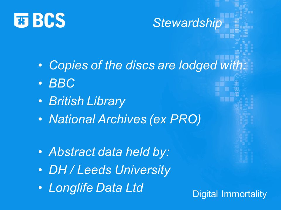 Digital Immortality Stewardship Copies of the discs are lodged with: BBC British Library National Archives (ex PRO) Abstract data held by: DH / Leeds University Longlife Data Ltd