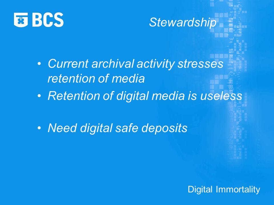 Digital Immortality Stewardship Current archival activity stresses retention of media Retention of digital media is useless Need digital safe deposits