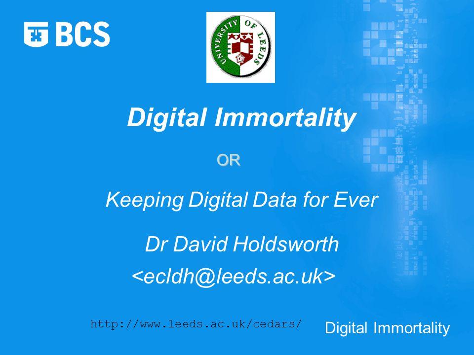Digital Immortality Keeping Digital Data for Ever Dr David Holdsworth http://www.leeds.ac.uk/cedars/ Digital Immortality OR
