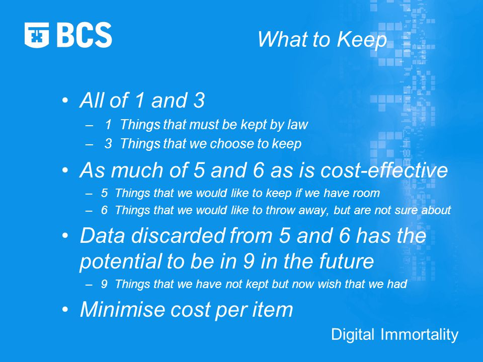 Digital Immortality What to Keep All of 1 and 3 – 1 Things that must be kept by law – 3 Things that we choose to keep As much of 5 and 6 as is cost-effective –5 Things that we would like to keep if we have room –6 Things that we would like to throw away, but are not sure about Data discarded from 5 and 6 has the potential to be in 9 in the future –9 Things that we have not kept but now wish that we had Minimise cost per item