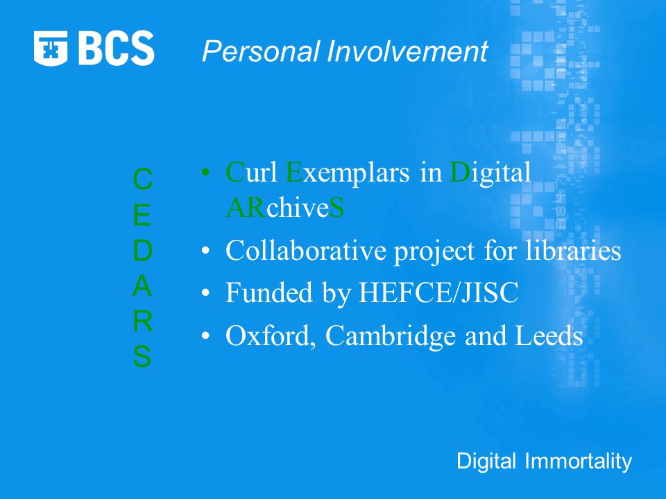 Digital Immortality Curl Exemplars in Digital ARchiveS Collaborative project for libraries Funded by HEFCE/JISC Oxford, Cambridge and Leeds CEDARSCEDARS Personal Involvement