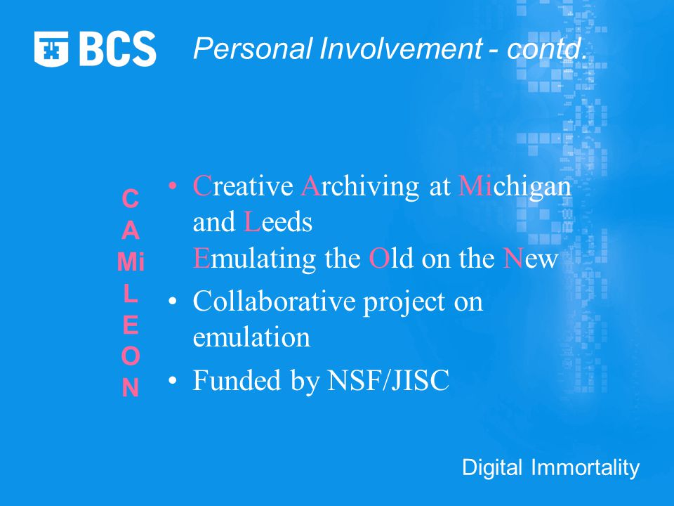 Digital Immortality C A Mi L E O N Creative Archiving at Michigan and Leeds Emulating the Old on the New Collaborative project on emulation Funded by NSF/JISC Personal Involvement - contd.