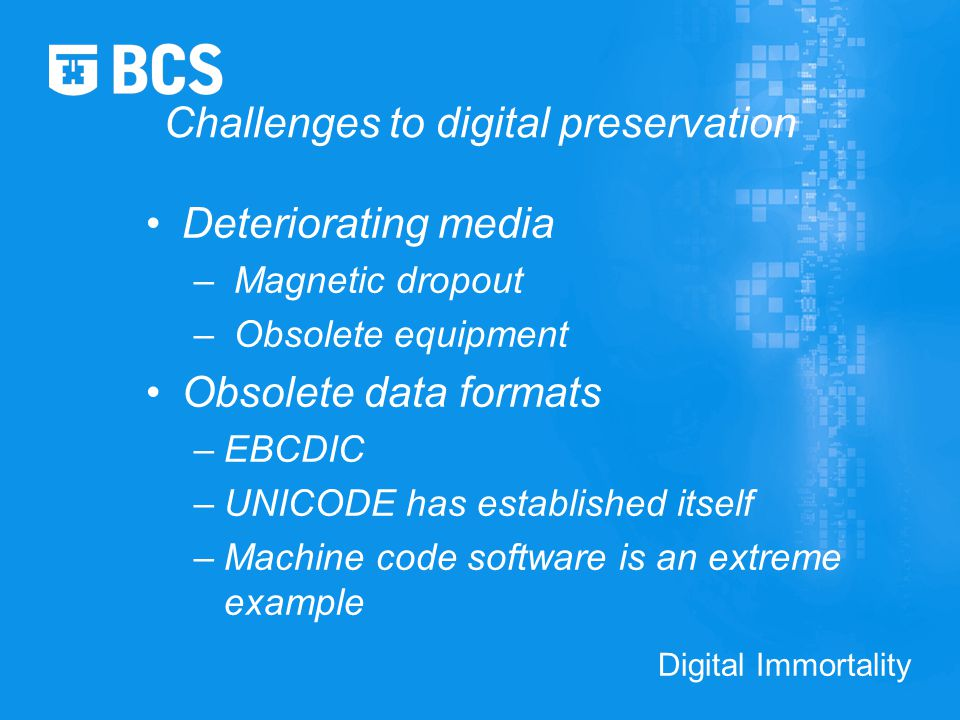 Digital Immortality Challenges to digital preservation Deteriorating media – Magnetic dropout – Obsolete equipment Obsolete data formats –EBCDIC –UNICODE has established itself –Machine code software is an extreme example