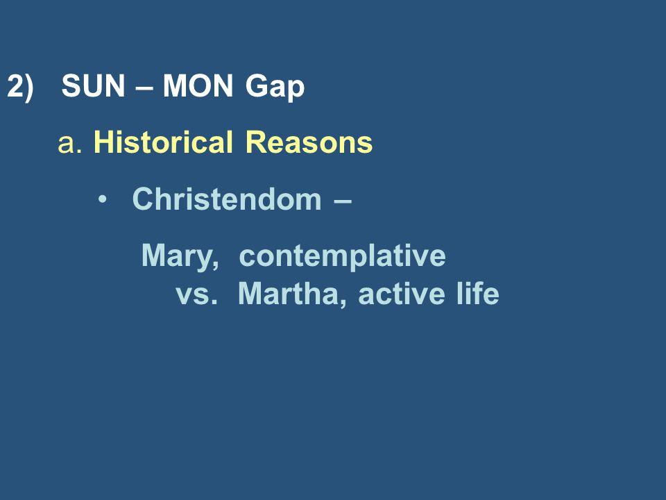 2) SUN – MON Gap a. Historical Reasons Christendom – Mary, contemplative vs. Martha, active life