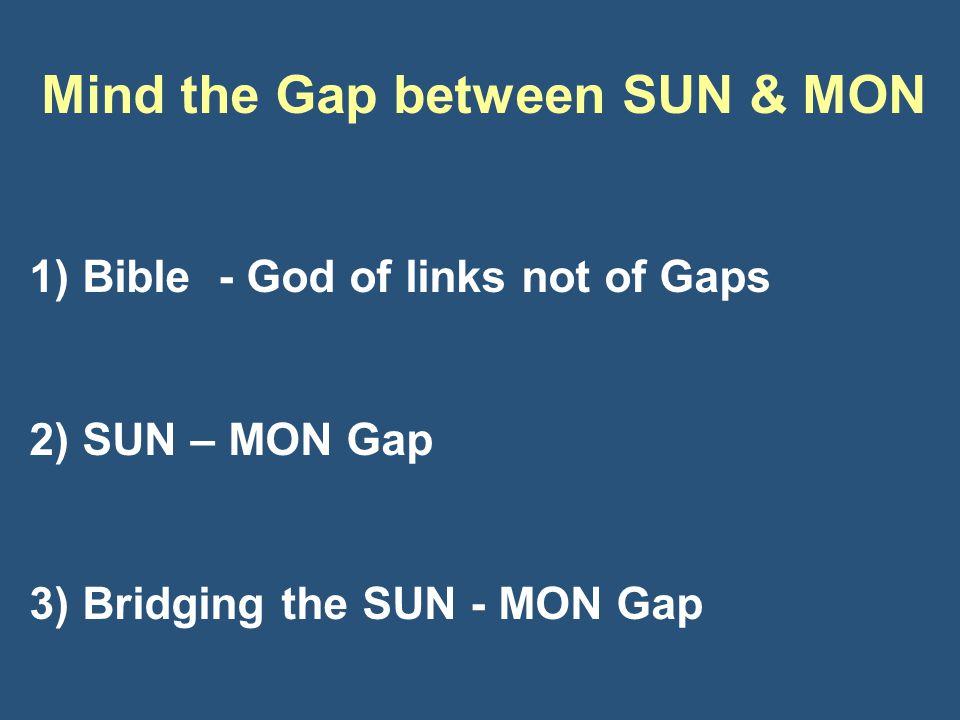 Mind the Gap between SUN & MON 1) Bible - God of links not of Gaps 2) SUN – MON Gap 3) Bridging the SUN - MON Gap