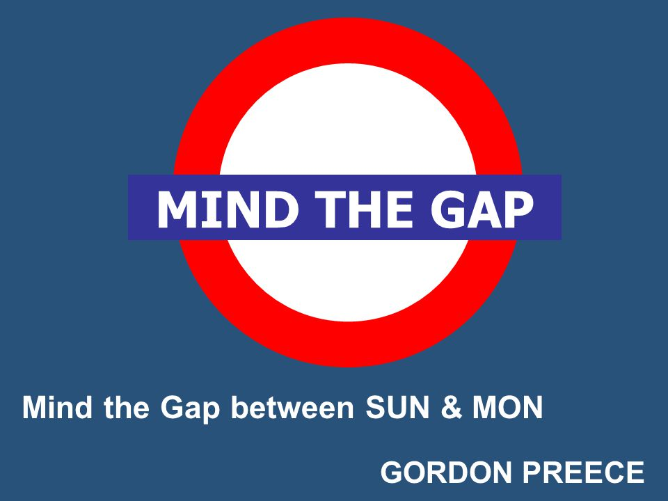Mind the Gap between SUN & MON GORDON PREECE MIND THE GAP