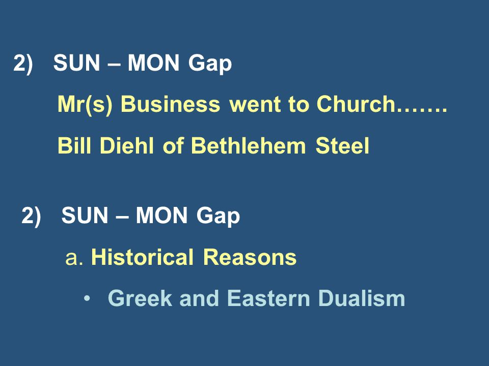 2) SUN – MON Gap Mr(s) Business went to Church……. Bill Diehl of Bethlehem Steel 2) SUN – MON Gap a. Historical Reasons Greek and Eastern Dualism