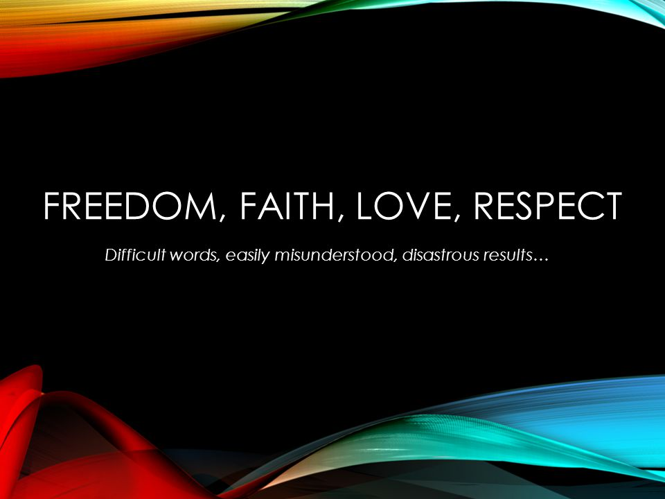 FREEDOM, FAITH, LOVE, RESPECT Difficult words, easily misunderstood, disastrous results…