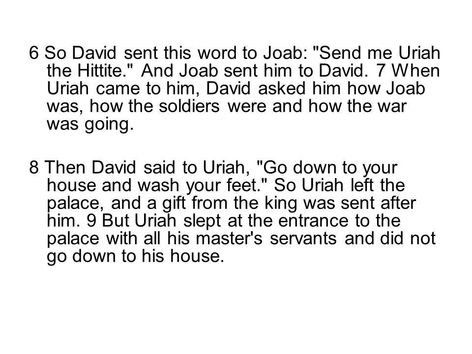6 So David sent this word to Joab: Send me Uriah the Hittite. And Joab sent him to David.