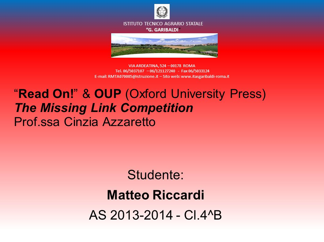 Read On! & OUP (Oxford University Press) The Missing Link Competition Prof.ssa Cinzia Azzaretto Studente: Matteo Riccardi AS 2013-2014 - Cl.4^B VIA ARDEATINA, 524 – 00178 ROMA Tel.